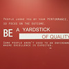 Peope judge you by your performance, so focus on the outcome. Be a yardstick of quality. Some people aren't used to an environment where excellence is expected. Steve Jobs